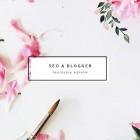 Blog a SEO – jak tworzyć wpisy na Bloggerze metodą z WordPress
